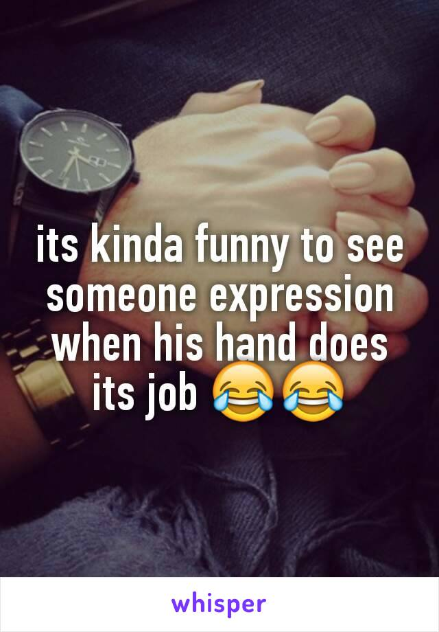 its kinda funny to see someone expression when his hand does its job 😂😂