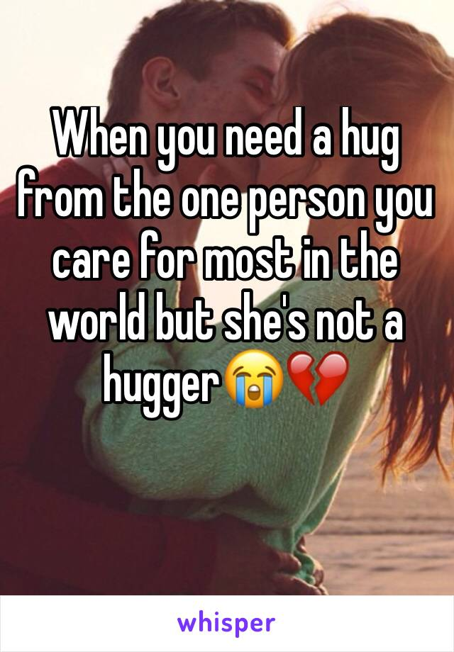 When you need a hug from the one person you care for most in the world but she's not a hugger😭💔