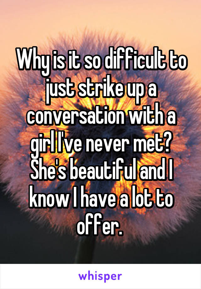 Why is it so difficult to just strike up a conversation with a girl I've never met? She's beautiful and I know I have a lot to offer.