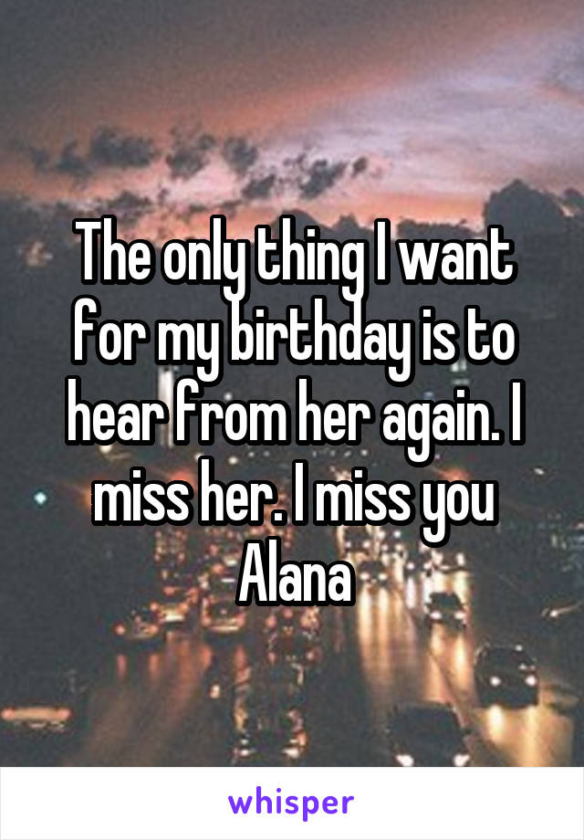 The only thing I want for my birthday is to hear from her again. I miss her. I miss you Alana