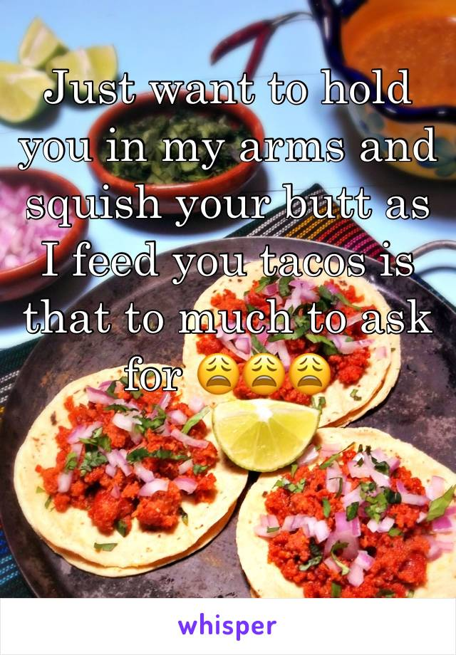 Just want to hold you in my arms and squish your butt as I feed you tacos is that to much to ask for 😩😩😩