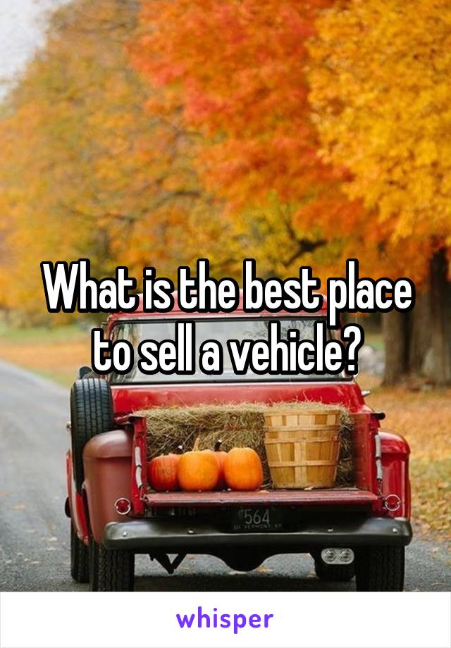 What is the best place to sell a vehicle?