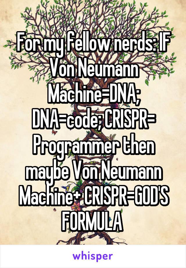 For my fellow nerds: IF Von Neumann Machine=DNA; DNA=code; CRISPR= Programmer then maybe Von Neumann Machine+ CRISPR=GOD'S FORMULA