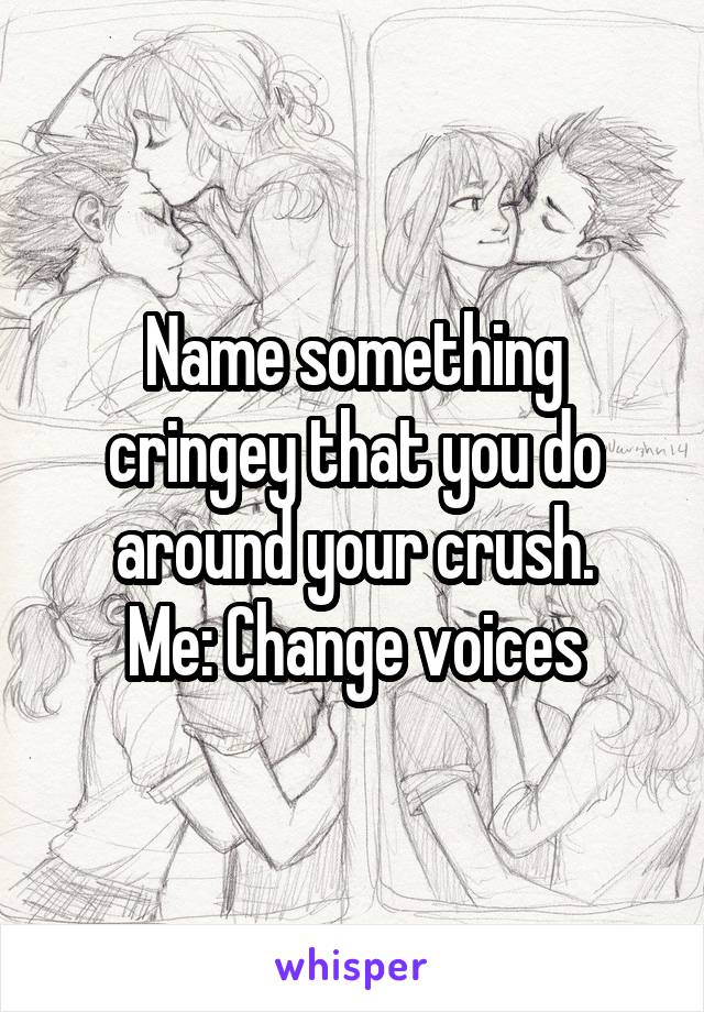 Name something cringey that you do around your crush. Me: Change voices