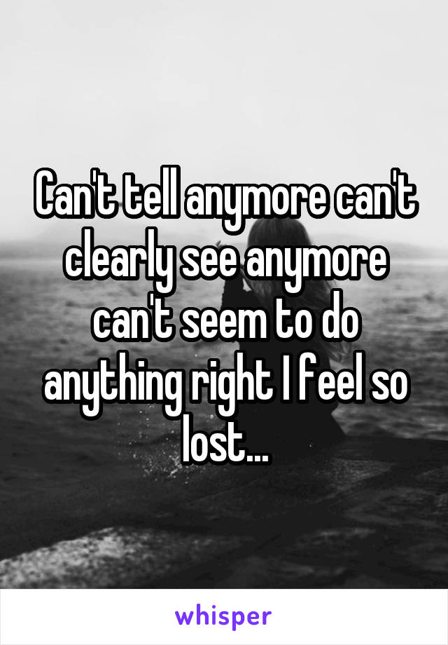 Can't tell anymore can't clearly see anymore can't seem to do anything right I feel so lost...