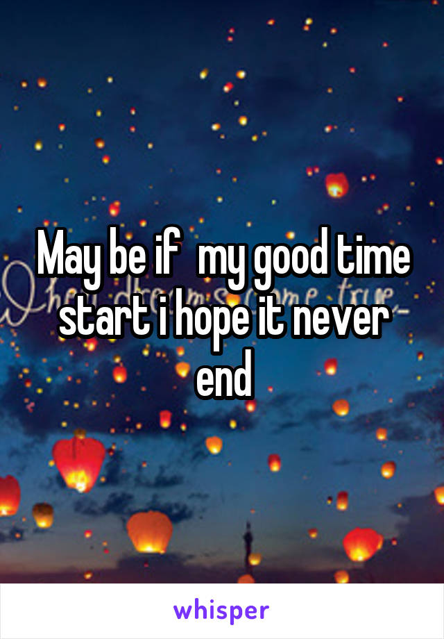 May be if  my good time start i hope it never end