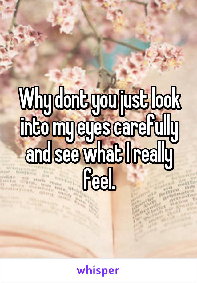 Why dont you just look into my eyes carefully and see what I really feel.