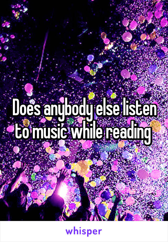 Does anybody else listen to music while reading