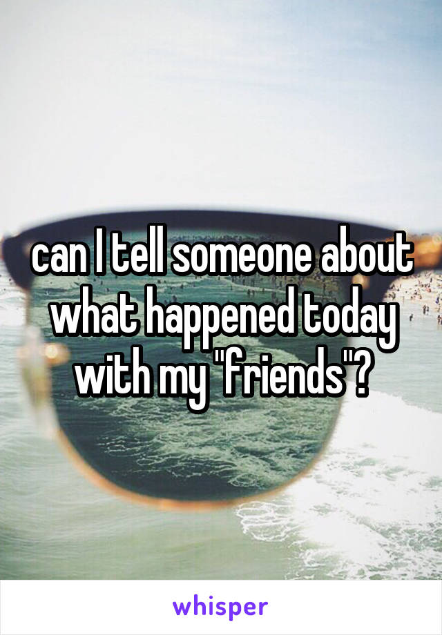 """can I tell someone about what happened today with my """"friends""""?"""