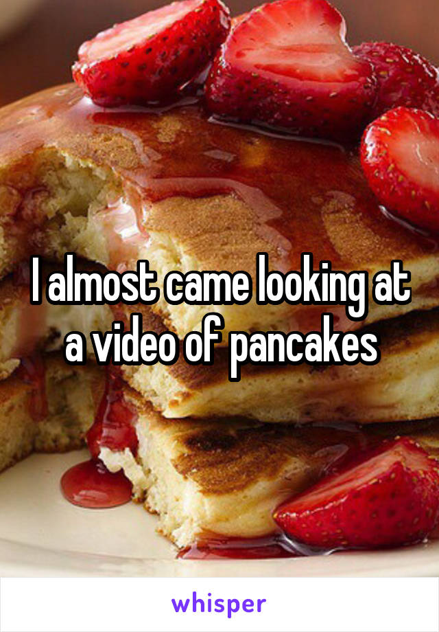 I almost came looking at a video of pancakes