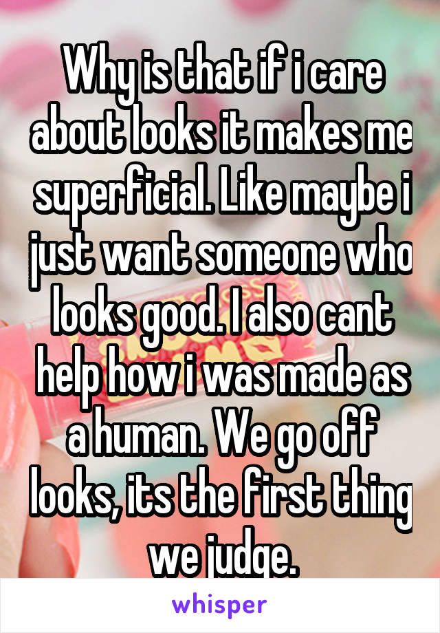 Why is that if i care about looks it makes me superficial. Like maybe i just want someone who looks good. I also cant help how i was made as a human. We go off looks, its the first thing we judge.