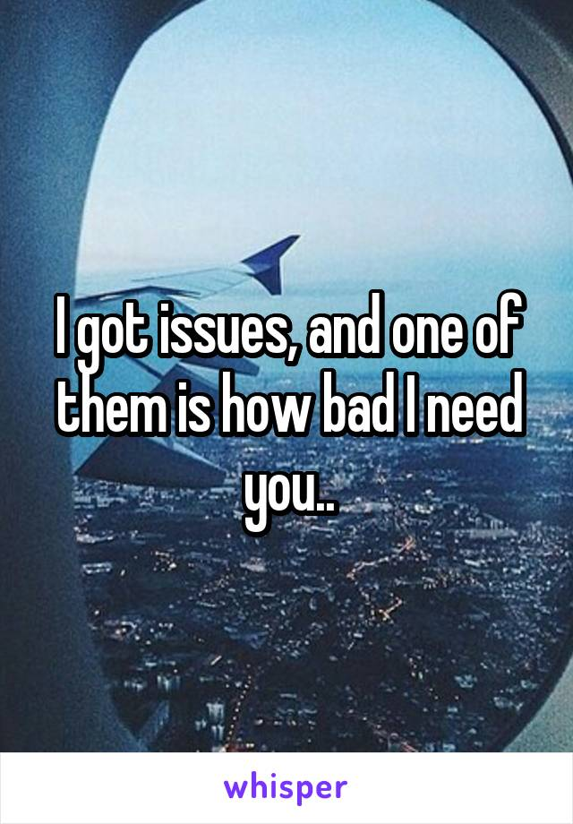 I got issues, and one of them is how bad I need you..