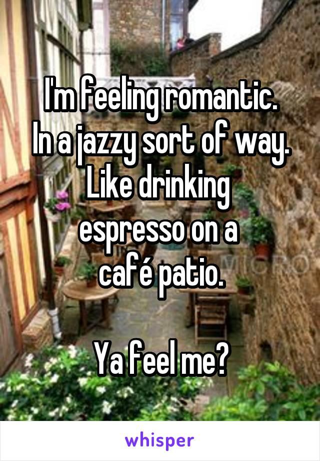 I'm feeling romantic. In a jazzy sort of way. Like drinking  espresso on a  café patio.  Ya feel me?