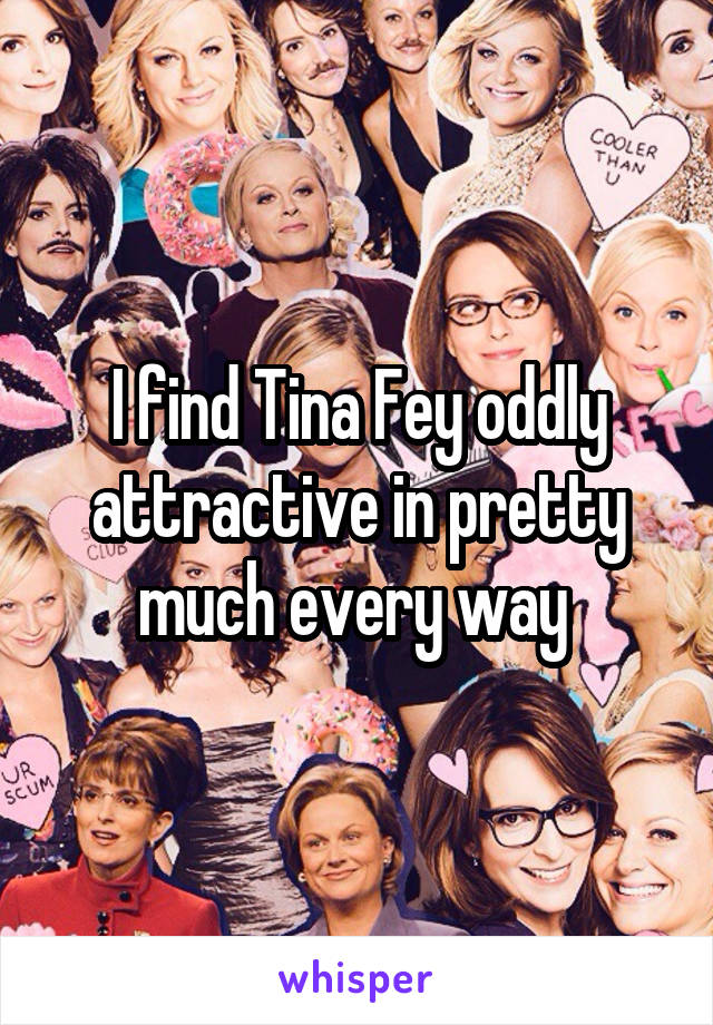 I find Tina Fey oddly attractive in pretty much every way