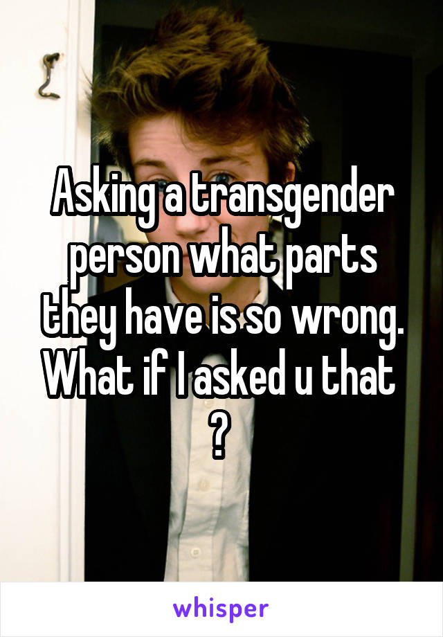 Asking a transgender person what parts they have is so wrong. What if I asked u that  ?