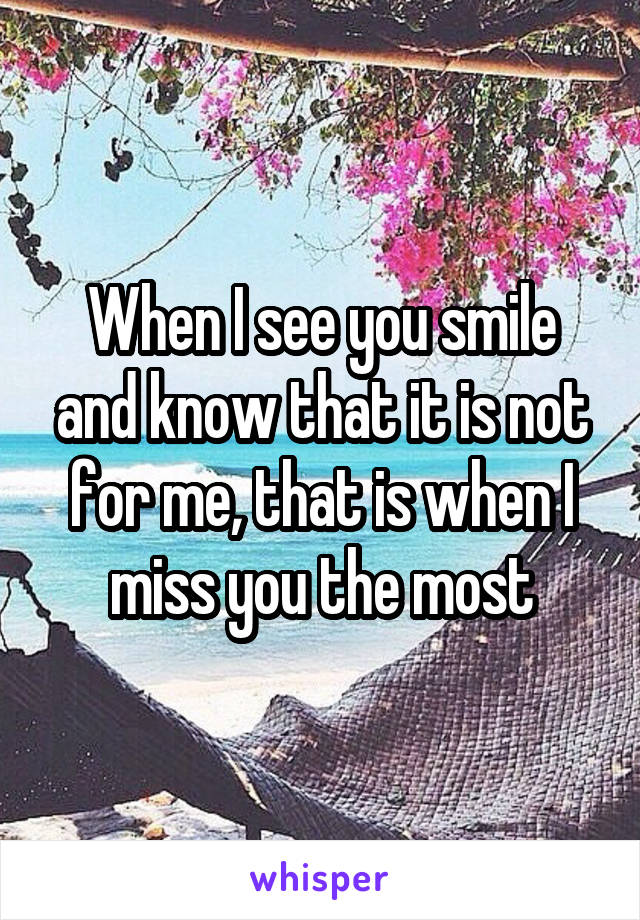 When I see you smile and know that it is not for me, that is when I miss you the most