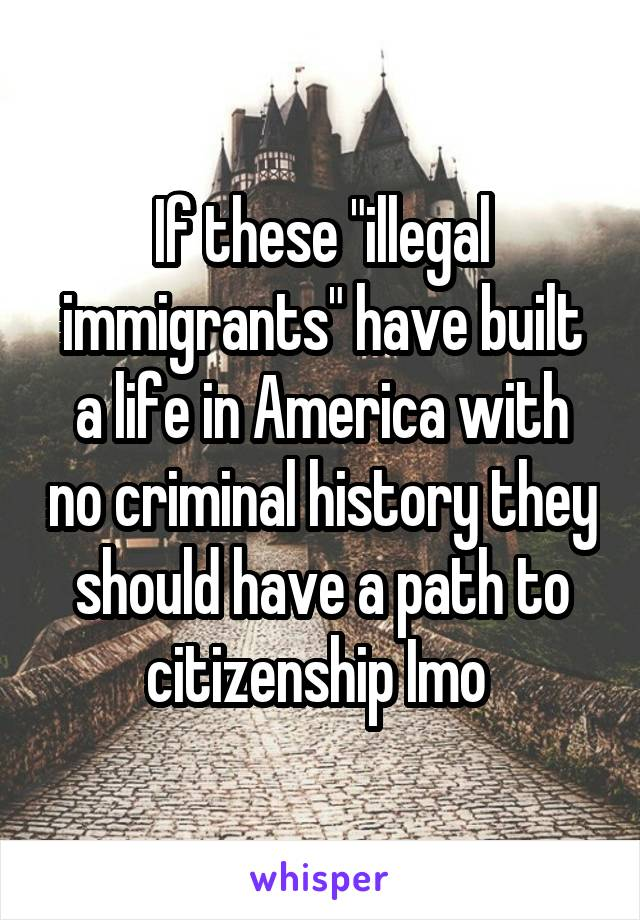 "If these ""illegal immigrants"" have built a life in America with no criminal history they should have a path to citizenship Imo"
