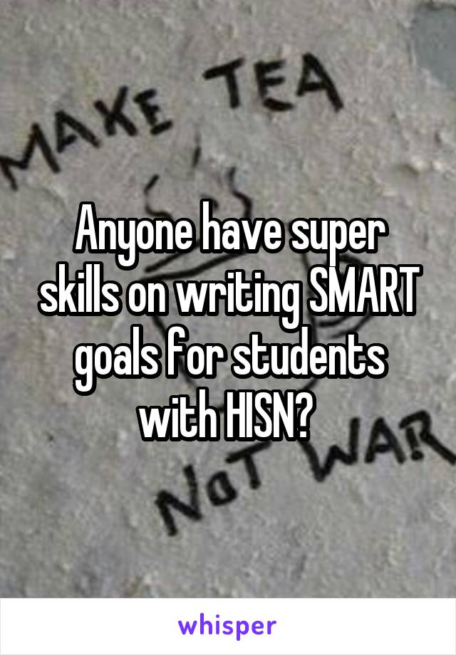 Anyone have super skills on writing SMART goals for students with HISN?