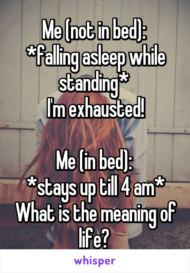Me (not in bed):  *falling asleep while standing*  I'm exhausted!  Me (in bed):  *stays up till 4 am* What is the meaning of life?