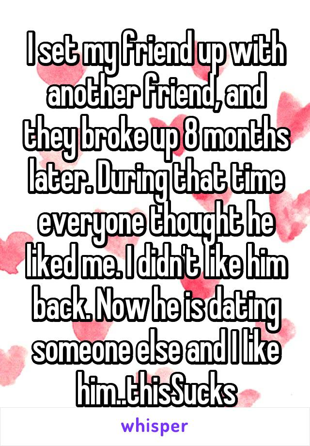 I set my friend up with another friend, and they broke up 8 months later. During that time everyone thought he liked me. I didn't like him back. Now he is dating someone else and I like him..thisSucks