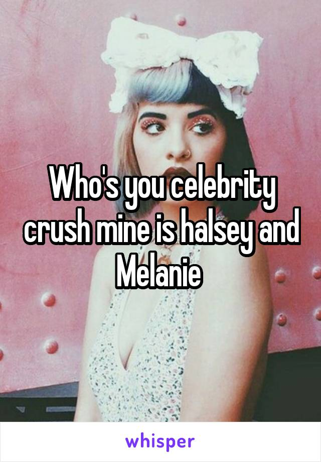 Who's you celebrity crush mine is halsey and Melanie