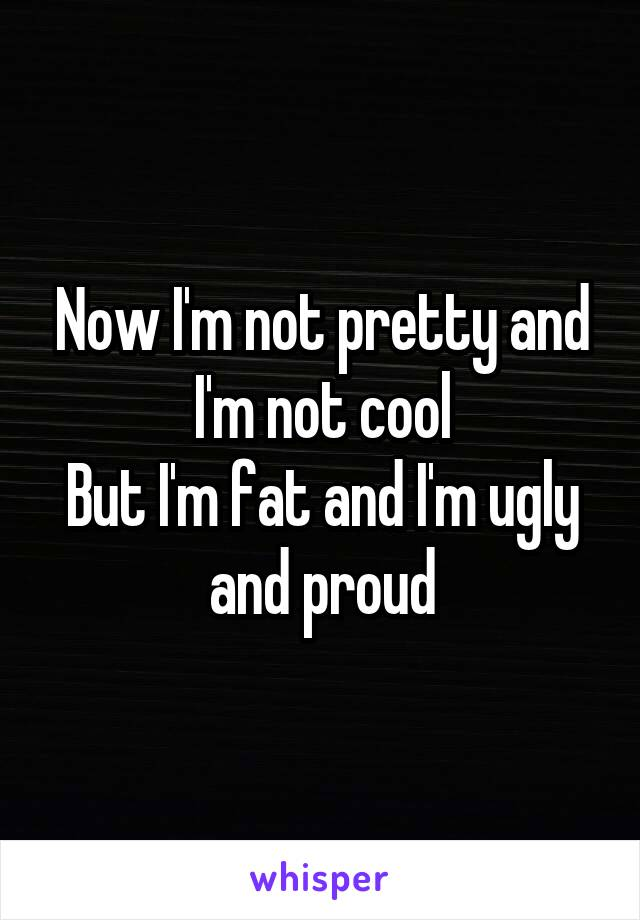 Now I'm not pretty and I'm not cool But I'm fat and I'm ugly and proud