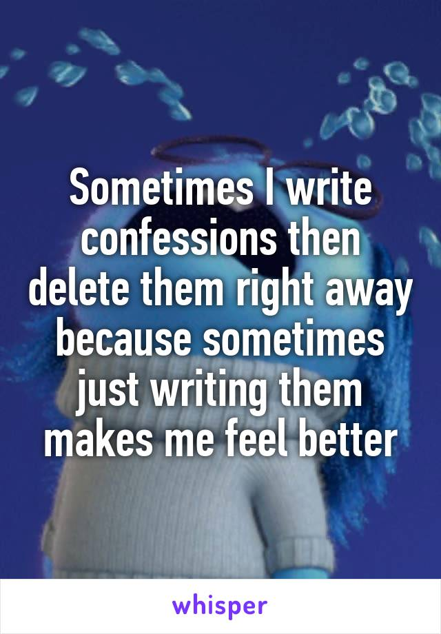 Sometimes I write confessions then delete them right away because sometimes just writing them makes me feel better