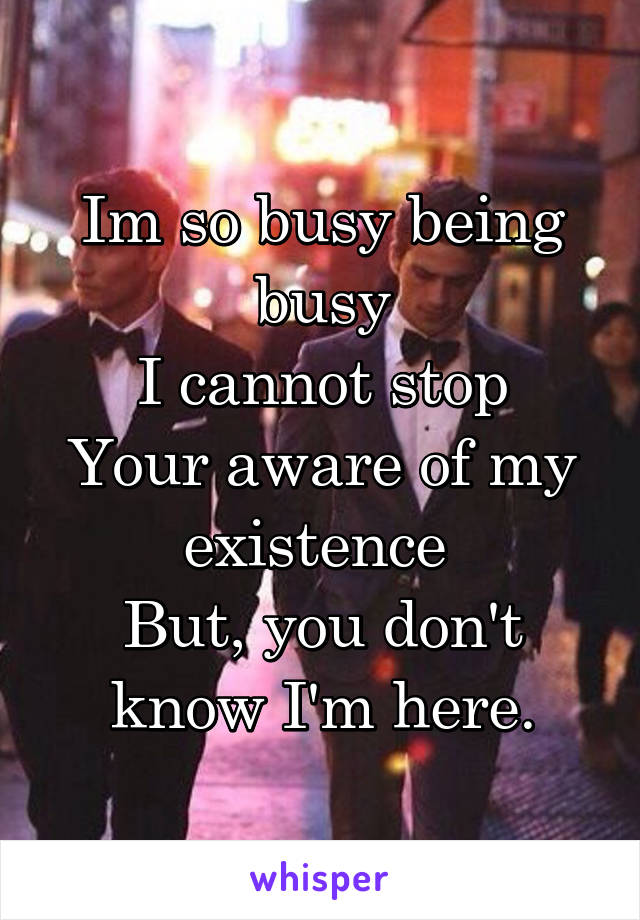 Im so busy being busy I cannot stop Your aware of my existence  But, you don't know I'm here.