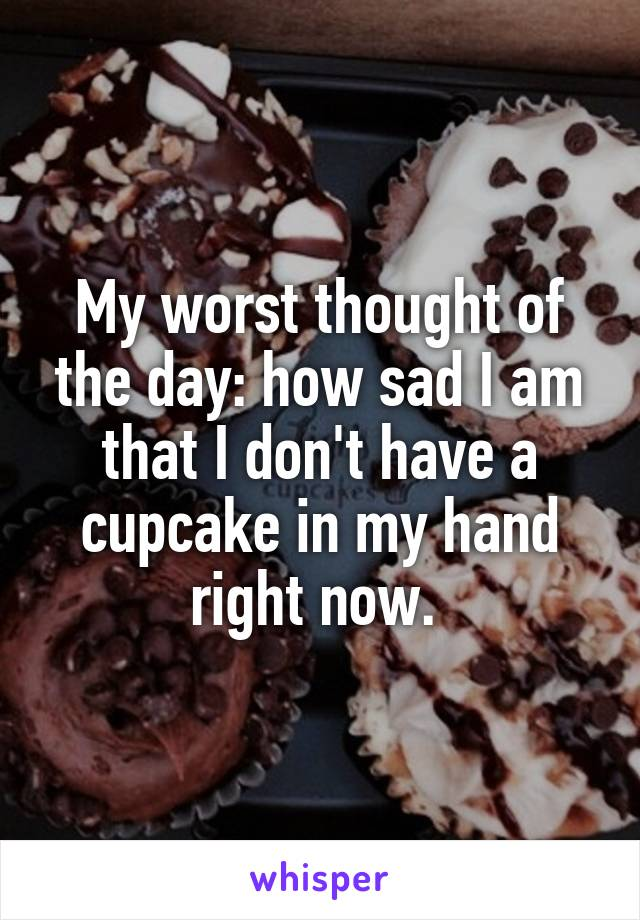 My worst thought of the day: how sad I am that I don't have a cupcake in my hand right now.