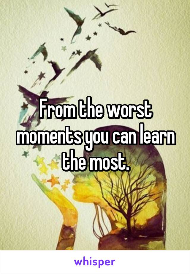 From the worst moments you can learn the most.