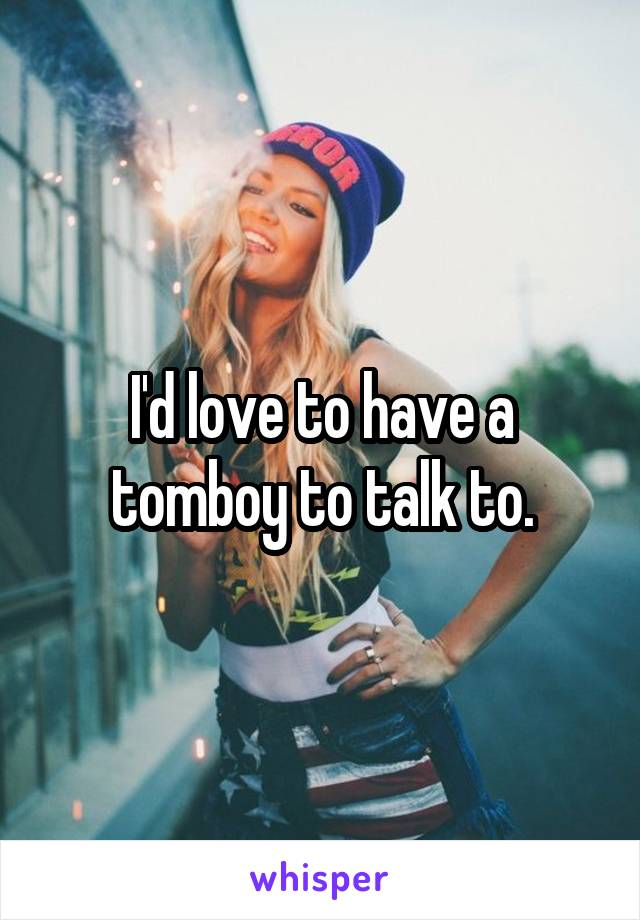 I'd love to have a tomboy to talk to.