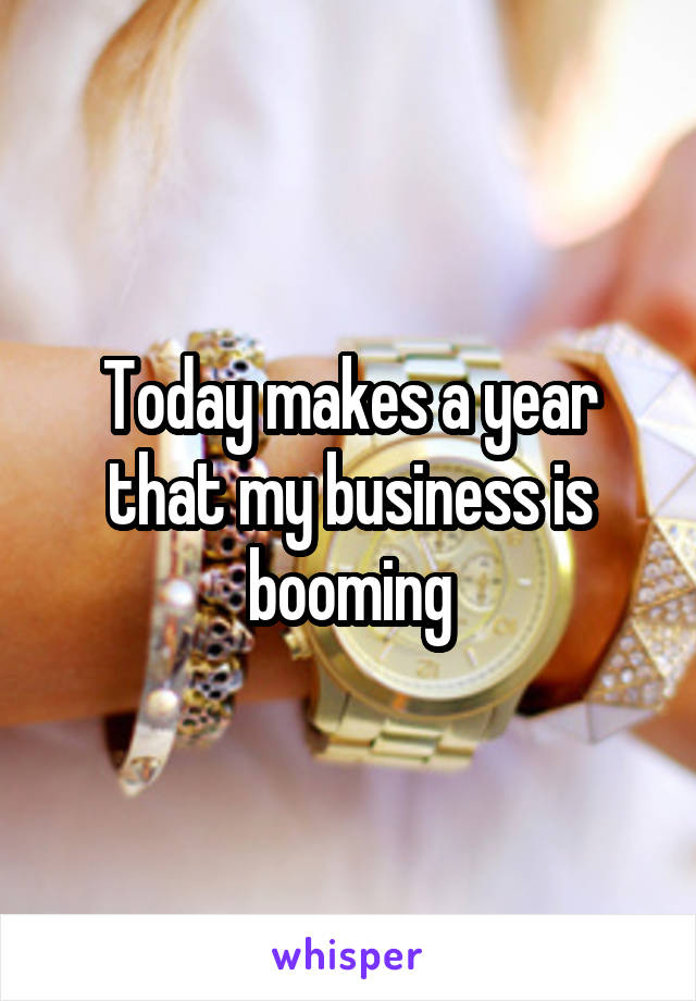 Today makes a year that my business is booming