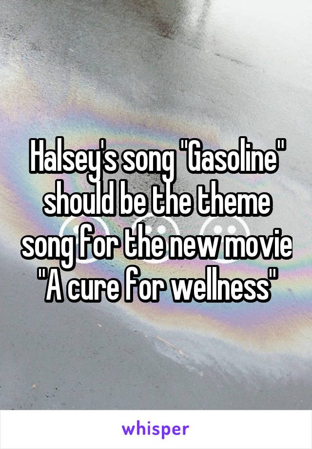 "Halsey's song ""Gasoline"" should be the theme song for the new movie ""A cure for wellness"""