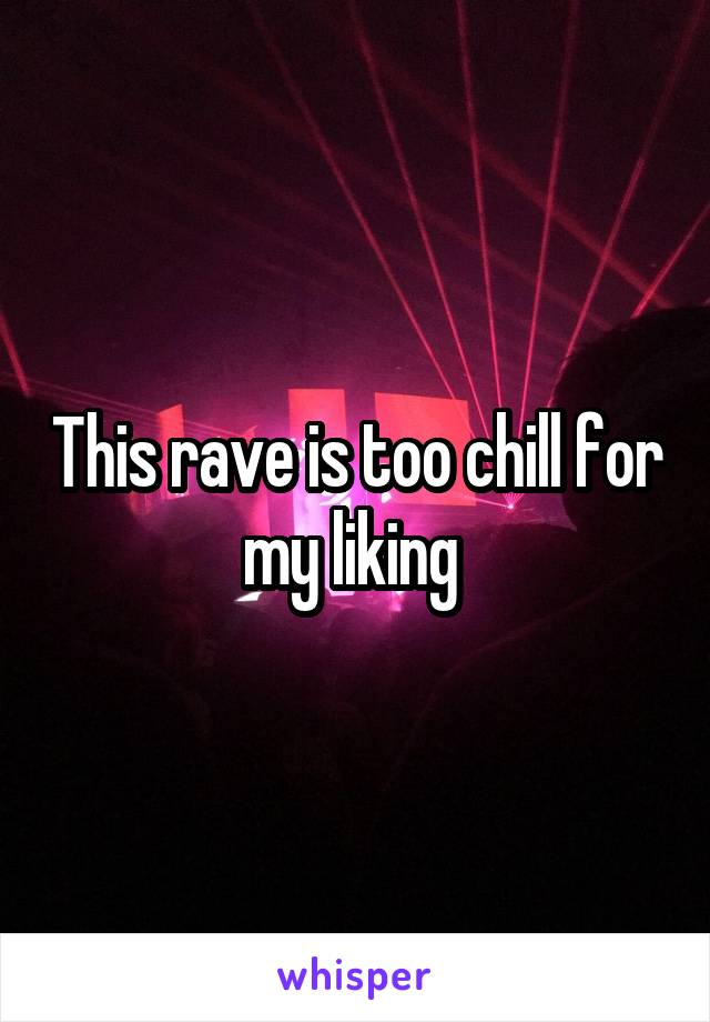 This rave is too chill for my liking