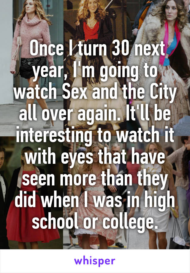 Once I turn 30 next year, I'm going to watch Sex and the City all over again. It'll be interesting to watch it with eyes that have seen more than they did when I was in high school or college.