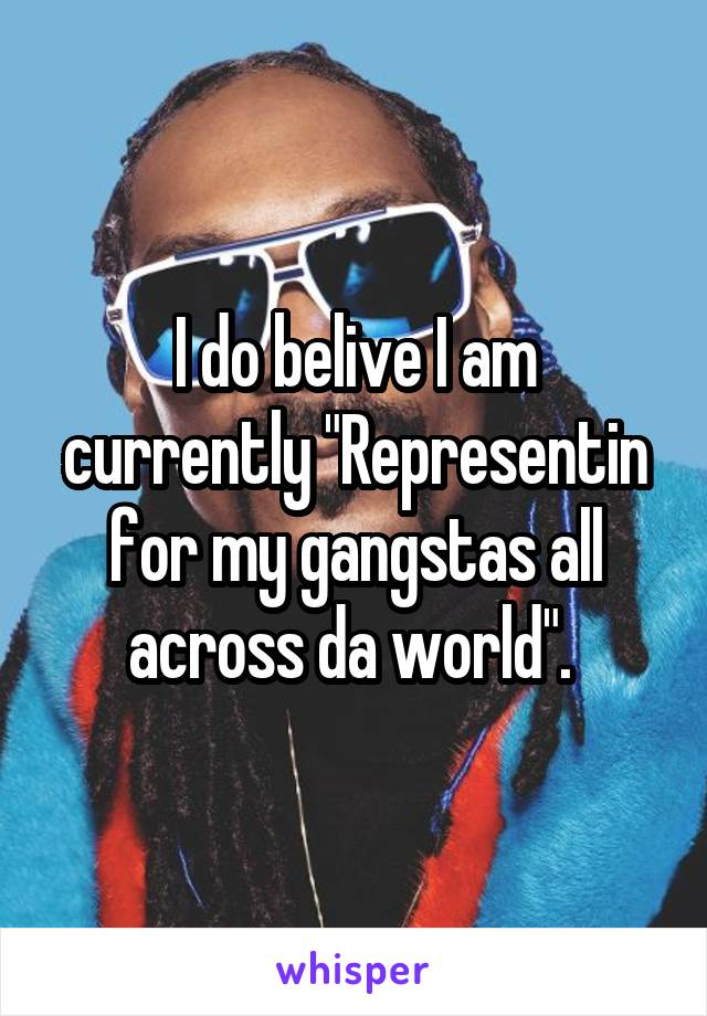 "I do belive I am currently ""Representin for my gangstas all across da world""."