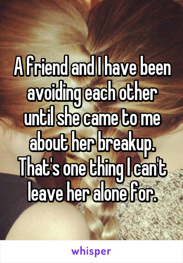 A friend and I have been avoiding each other until she came to me about her breakup. That's one thing I can't leave her alone for.