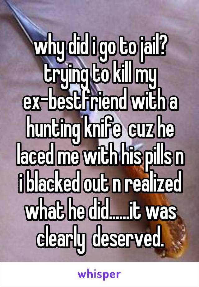 why did i go to jail? trying to kill my ex-bestfriend with a hunting knife  cuz he laced me with his pills n i blacked out n realized what he did......it was clearly  deserved.