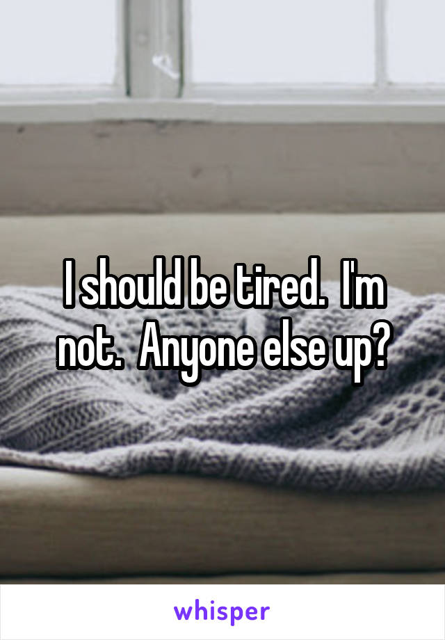 I should be tired.  I'm not.  Anyone else up?