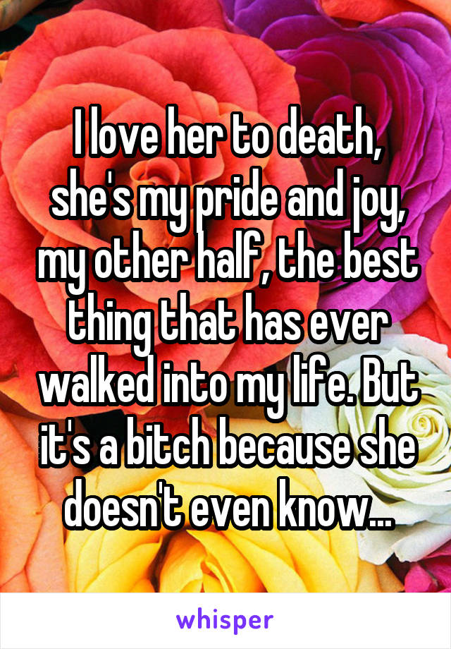 I love her to death, she's my pride and joy, my other half, the best thing that has ever walked into my life. But it's a bitch because she doesn't even know...