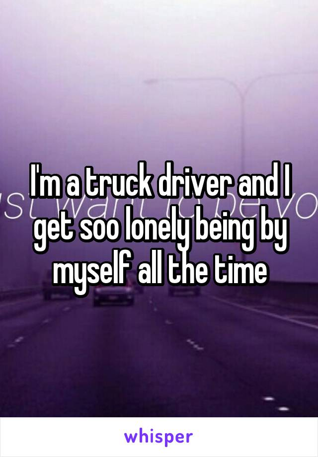 I'm a truck driver and I get soo lonely being by myself all the time