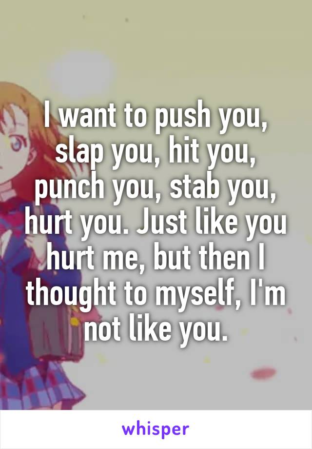 I want to push you, slap you, hit you, punch you, stab you, hurt you. Just like you hurt me, but then I thought to myself, I'm not like you.