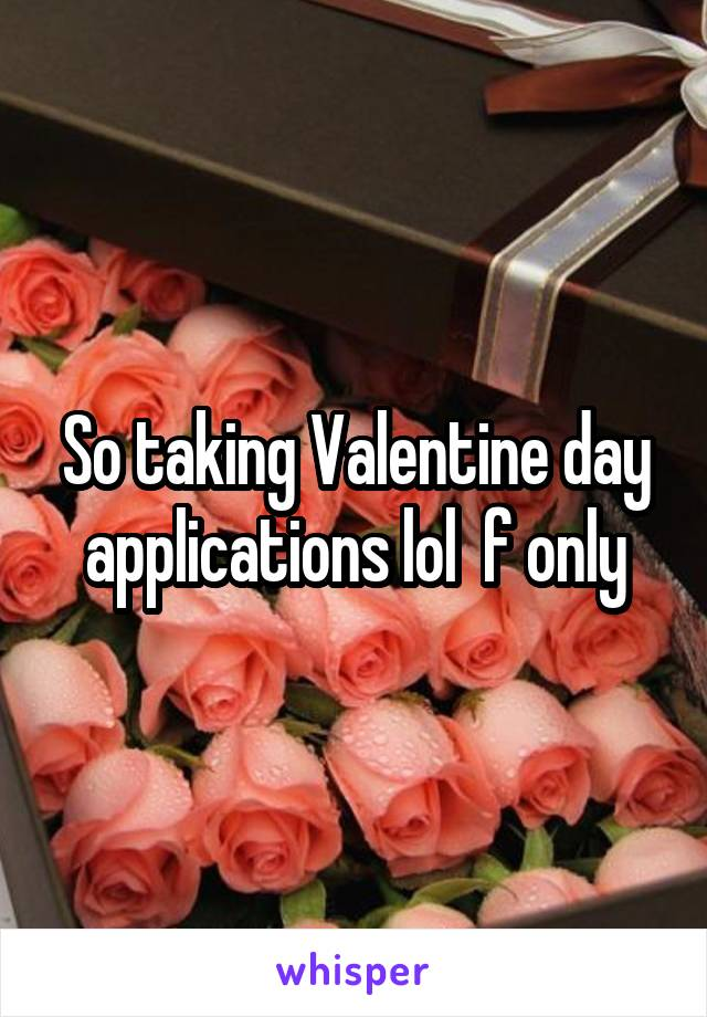 So taking Valentine day applications lol  f only