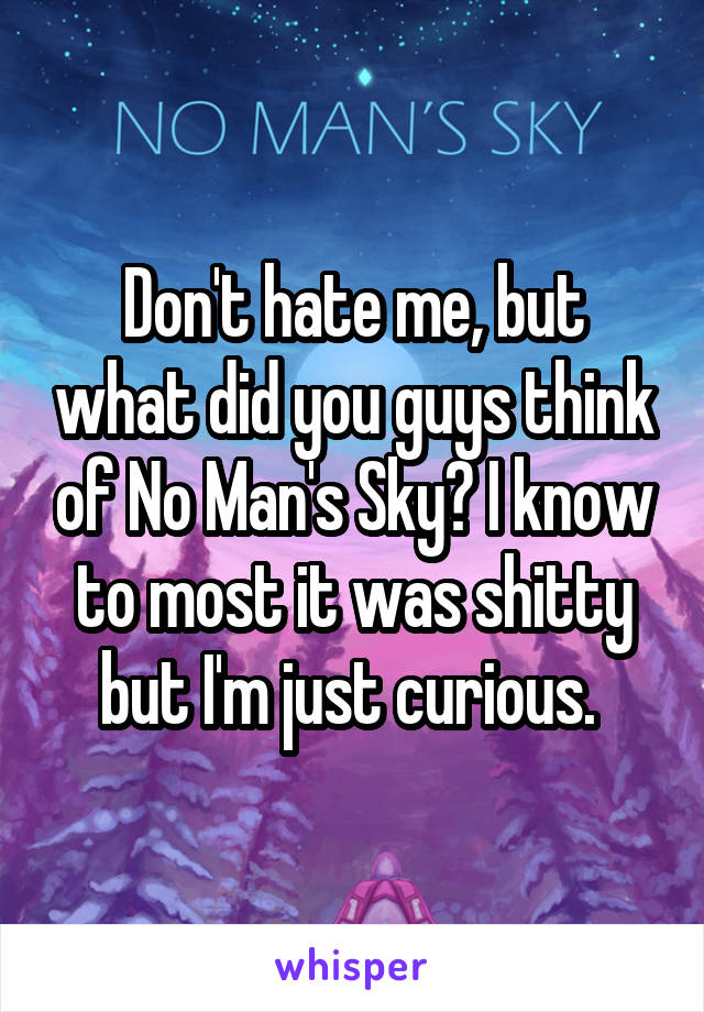 Don't hate me, but what did you guys think of No Man's Sky? I know to most it was shitty but I'm just curious.