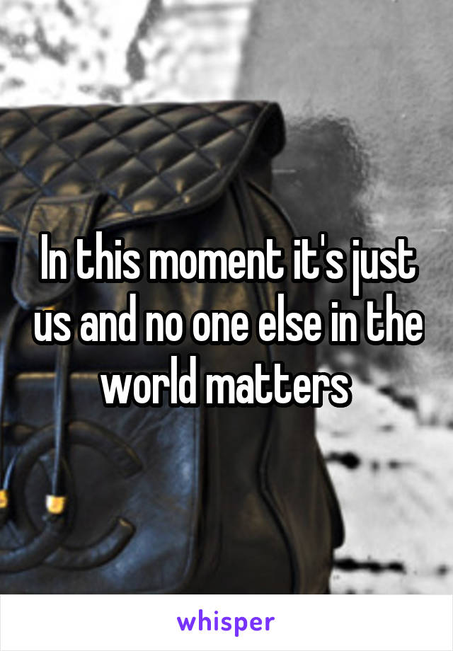 In this moment it's just us and no one else in the world matters