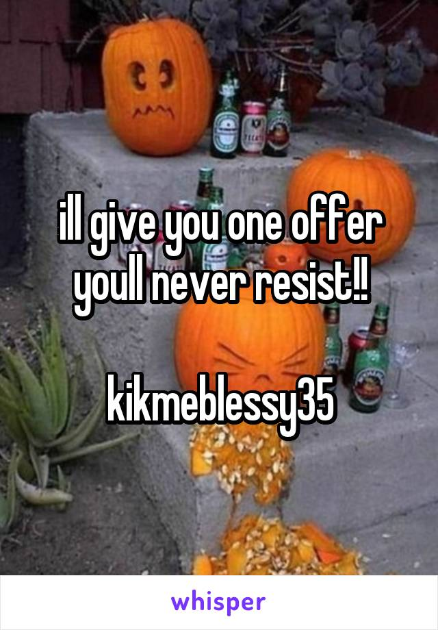ill give you one offer youll never resist!!  kikmeblessy35
