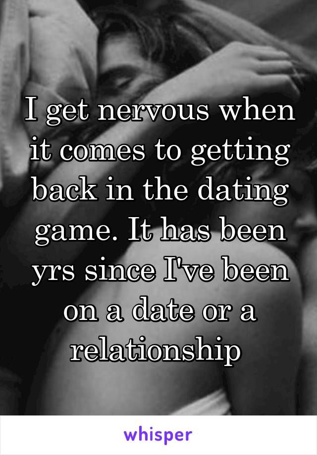 I get nervous when it comes to getting back in the dating game. It has been yrs since I've been on a date or a relationship