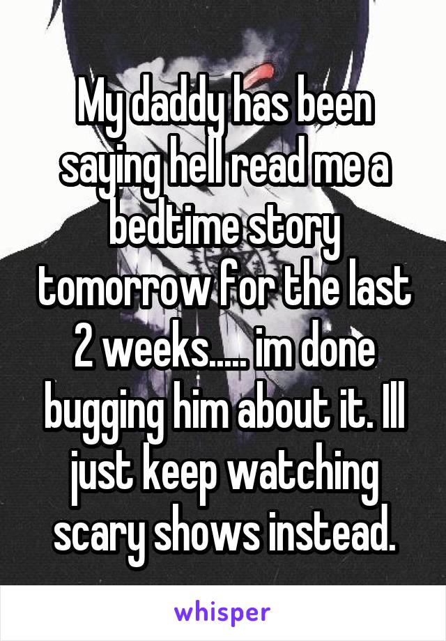 My daddy has been saying hell read me a bedtime story tomorrow for the last 2 weeks..... im done bugging him about it. Ill just keep watching scary shows instead.