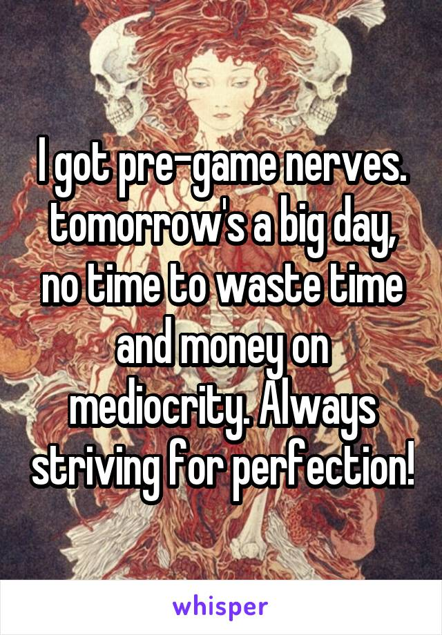 I got pre-game nerves. tomorrow's a big day, no time to waste time and money on mediocrity. Always striving for perfection!