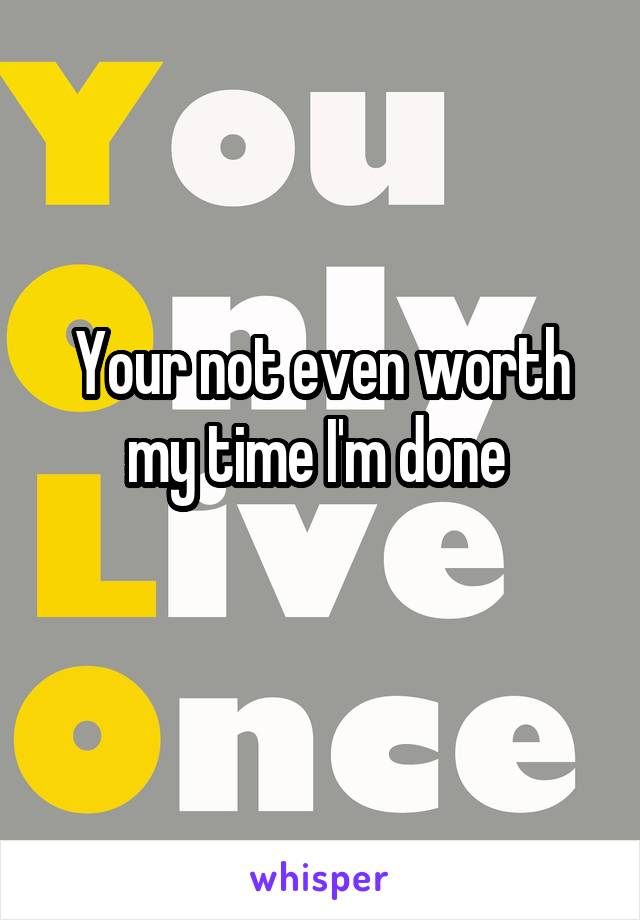 Your not even worth my time I'm done